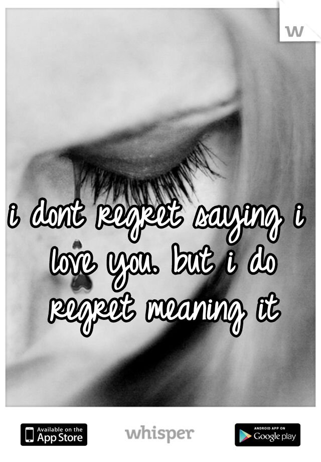 i dont regret saying i love you. but i do regret meaning it
