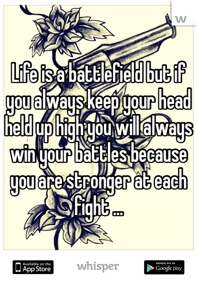 Life is a battlefield but if you always keep your head held up high you will always win your battles because you are stronger at each fight ...