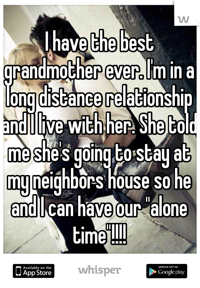 "I have the best grandmother ever. I'm in a long distance relationship and I live with her. She told me she's going to stay at my neighbors house so he and I can have our ""alone time""!!!!"