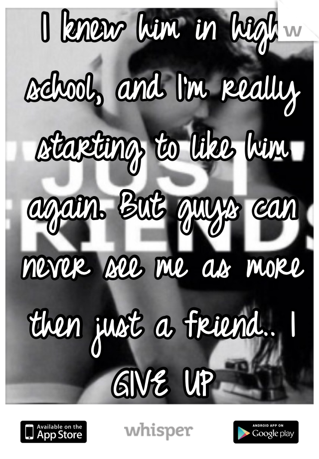 I knew him in high school, and I'm really starting to like him again. But guys can never see me as more then just a friend.. I GIVE UP