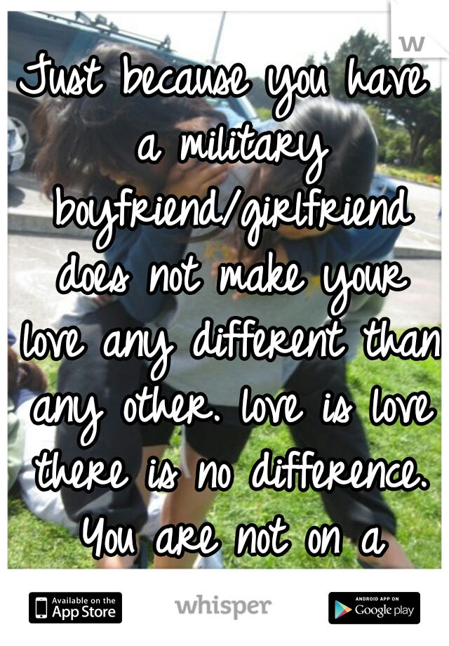 Just because you have a military boyfriend/girlfriend does not make your love any different than any other. love is love there is no difference. You are not on a podium.