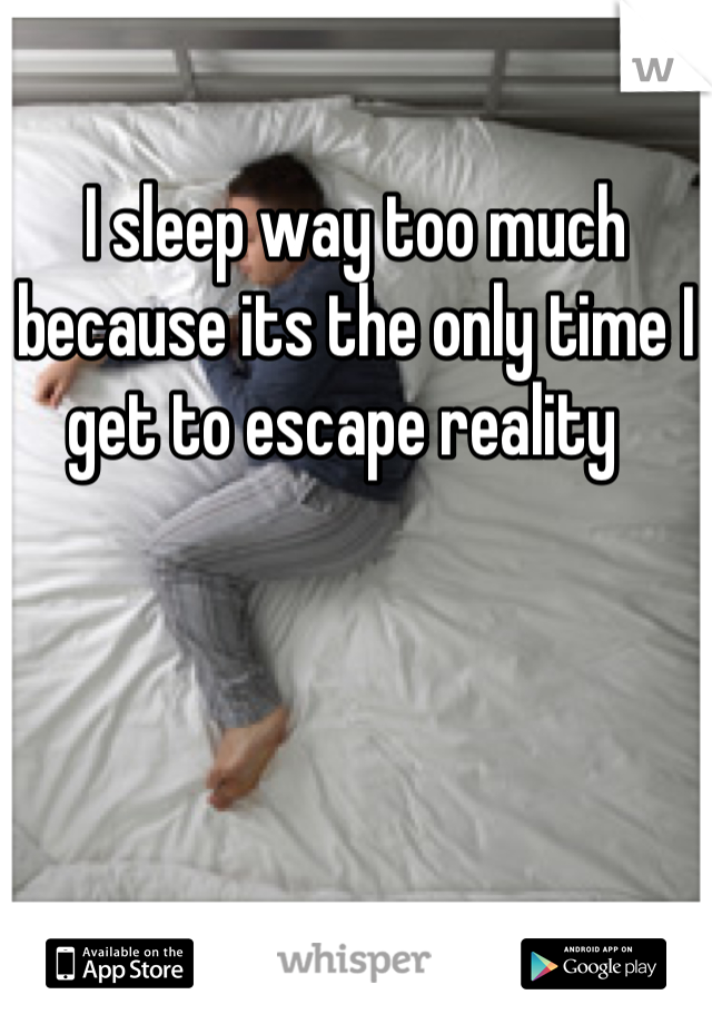 I sleep way too much because its the only time I get to escape reality