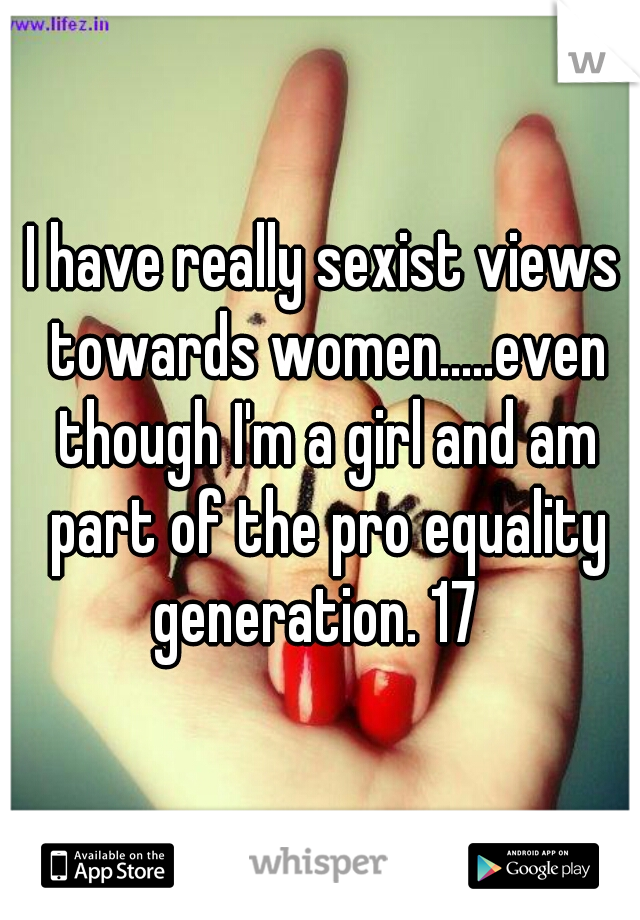 I have really sexist views towards women.....even though I'm a girl and am part of the pro equality generation. 17