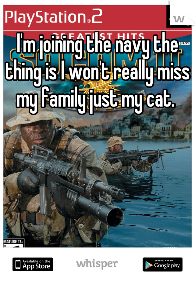 I'm joining the navy the thing is I won't really miss my family just my cat.