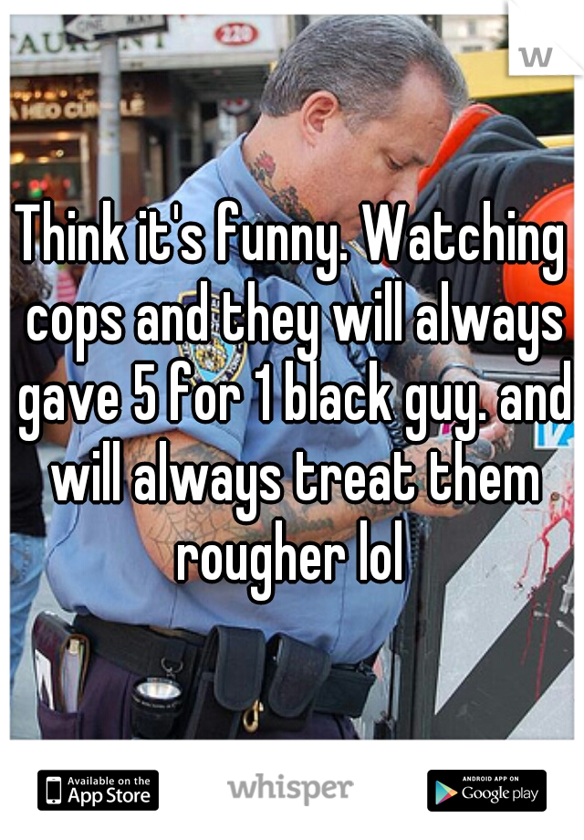 Think it's funny. Watching cops and they will always gave 5 for 1 black guy. and will always treat them rougher lol