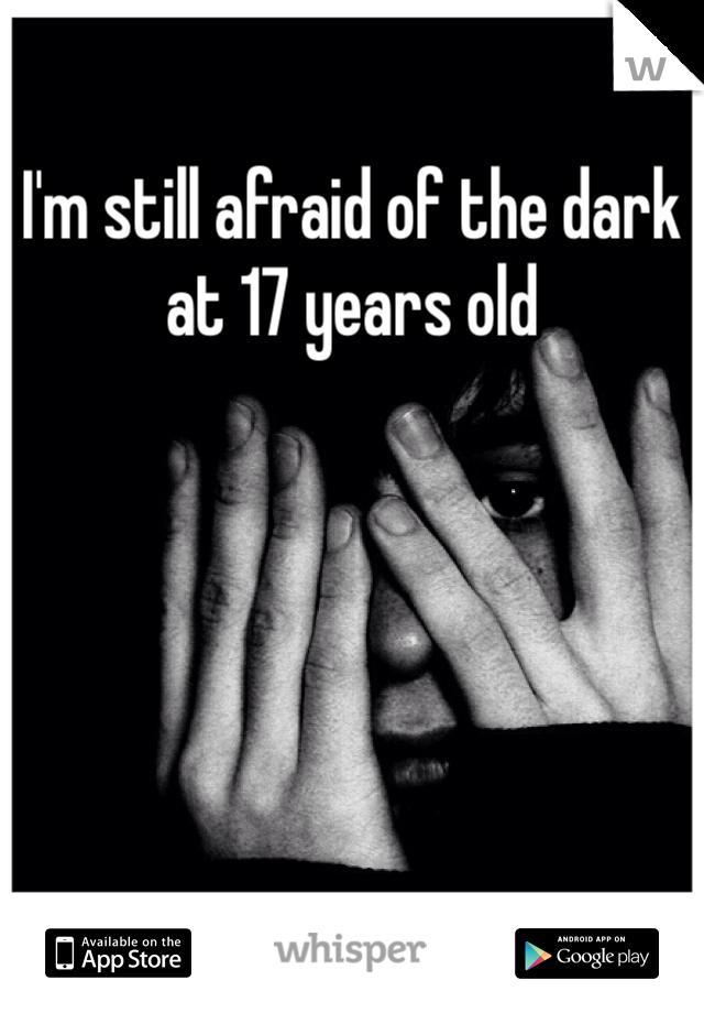 I'm still afraid of the dark at 17 years old