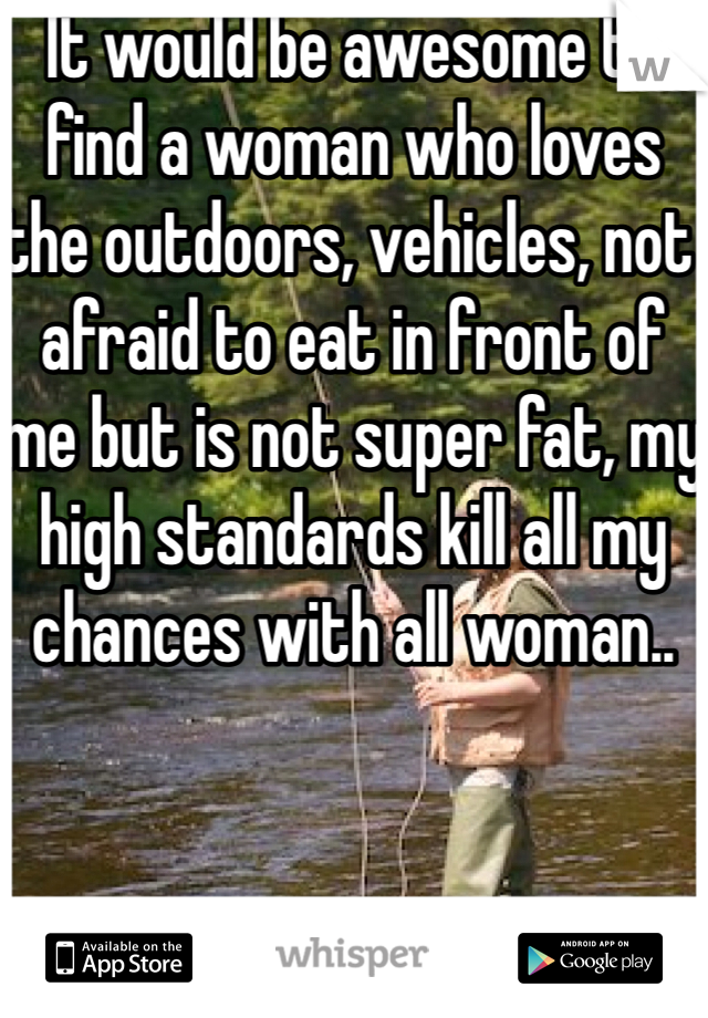 It would be awesome to find a woman who loves the outdoors, vehicles, not afraid to eat in front of me but is not super fat, my high standards kill all my chances with all woman..