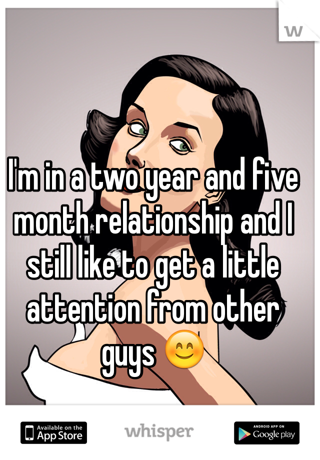 I'm in a two year and five month relationship and I still like to get a little attention from other guys 😊