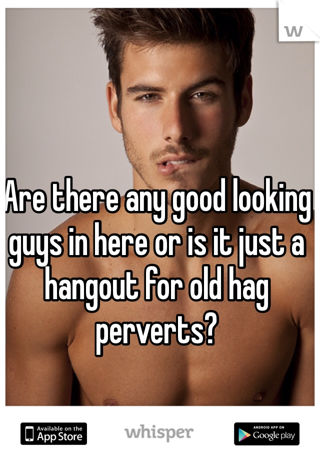 Are there any good looking guys in here or is it just a hangout for old hag perverts?