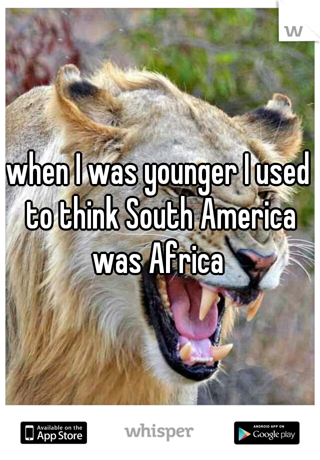 when I was younger I used to think South America was Africa