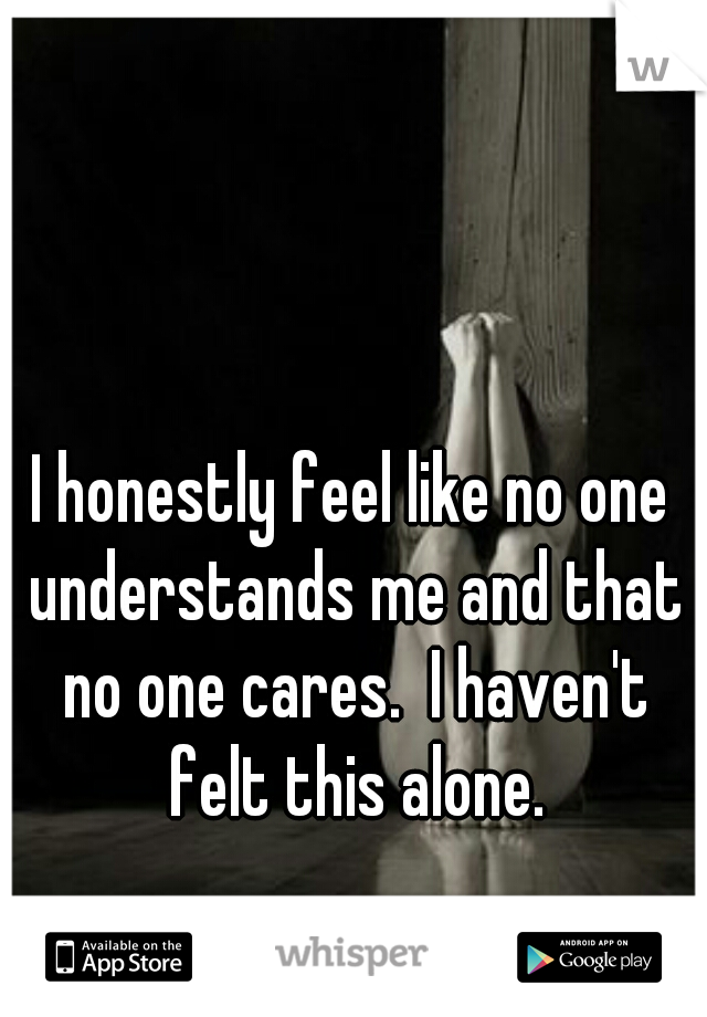 I honestly feel like no one understands me and that no one cares.  I haven't felt this alone.