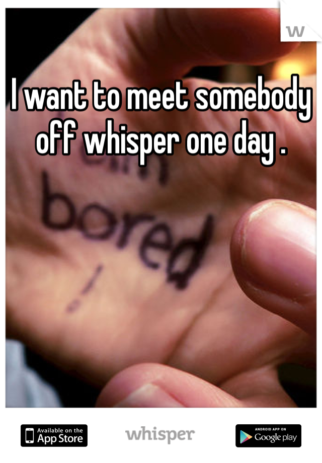I want to meet somebody off whisper one day .