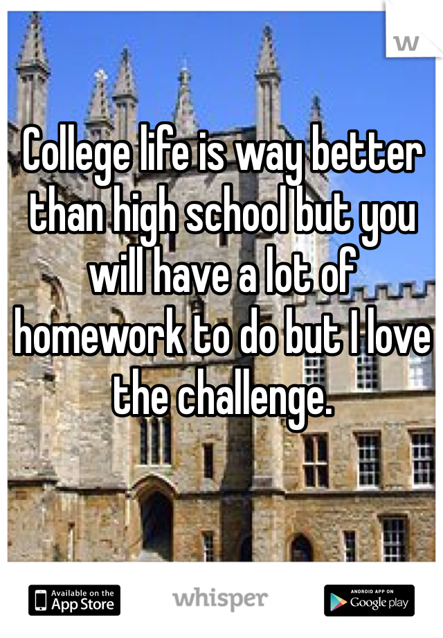 College life is way better than high school but you will have a lot of homework to do but I love the challenge.