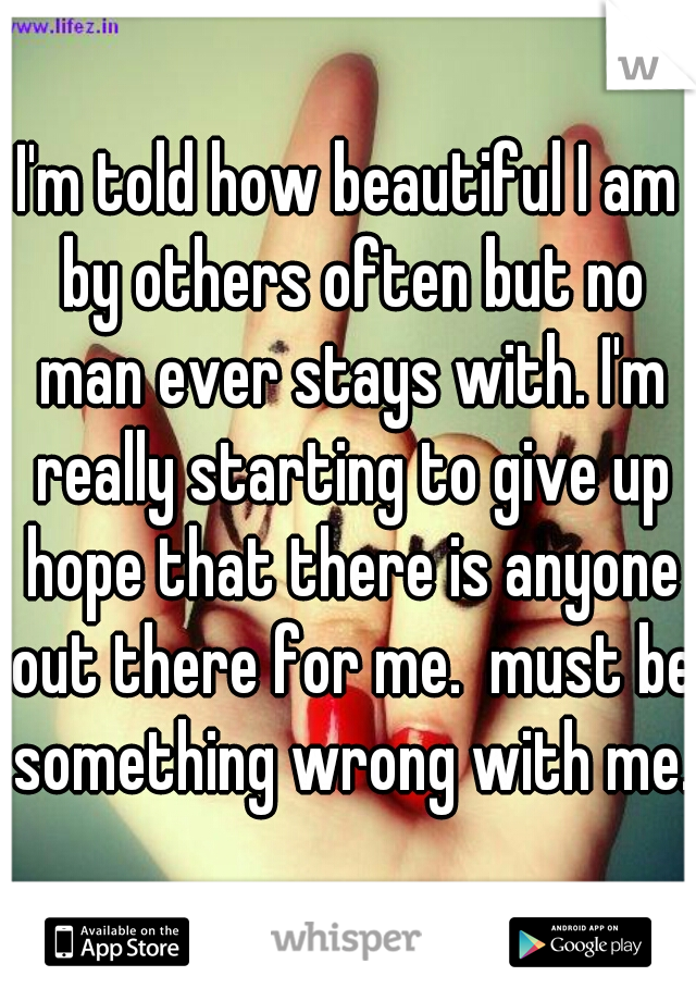 I'm told how beautiful I am by others often but no man ever stays with. I'm really starting to give up hope that there is anyone out there for me.  must be something wrong with me.