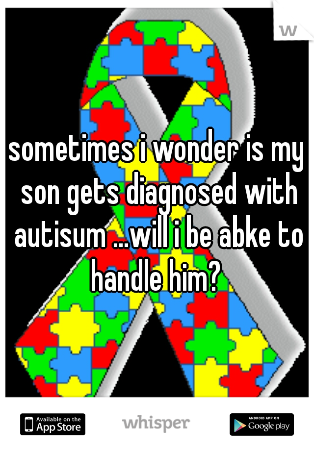 sometimes i wonder is my son gets diagnosed with autisum ...will i be abke to handle him?