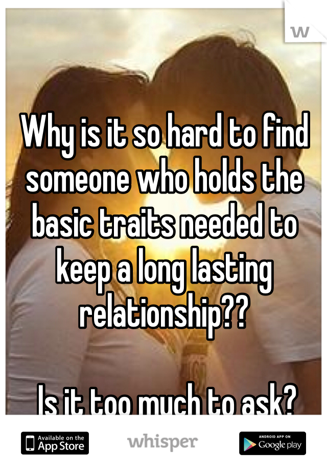 Why is it so hard to find someone who holds the basic traits needed to keep a long lasting relationship??   Is it too much to ask?
