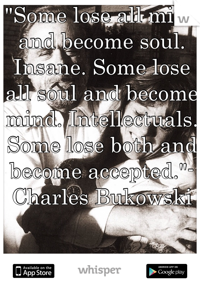 """""""Some lose all mind and become soul. Insane. Some lose all soul and become mind. Intellectuals.  Some lose both and become accepted.""""-Charles Bukowski"""