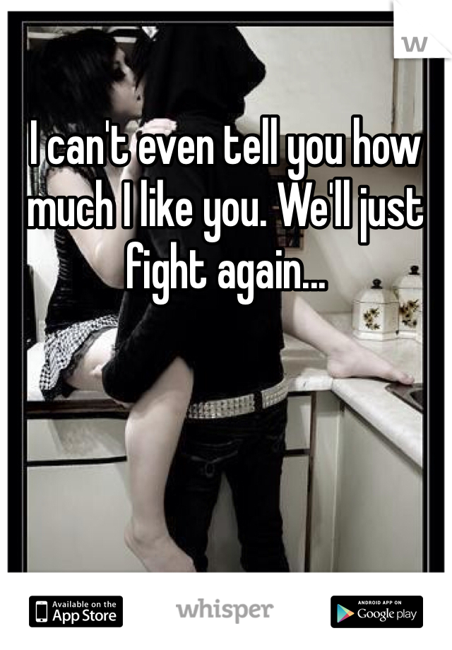 I can't even tell you how much I like you. We'll just fight again...