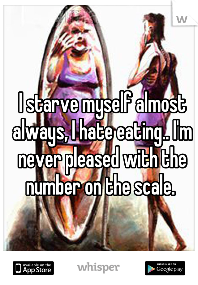 I starve myself almost always, I hate eating.. I'm never pleased with the number on the scale.