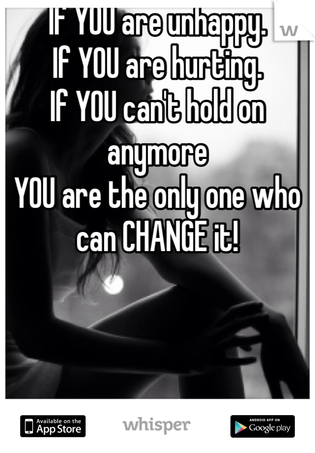 If YOU are unhappy. If YOU are hurting.  If YOU can't hold on anymore YOU are the only one who can CHANGE it!