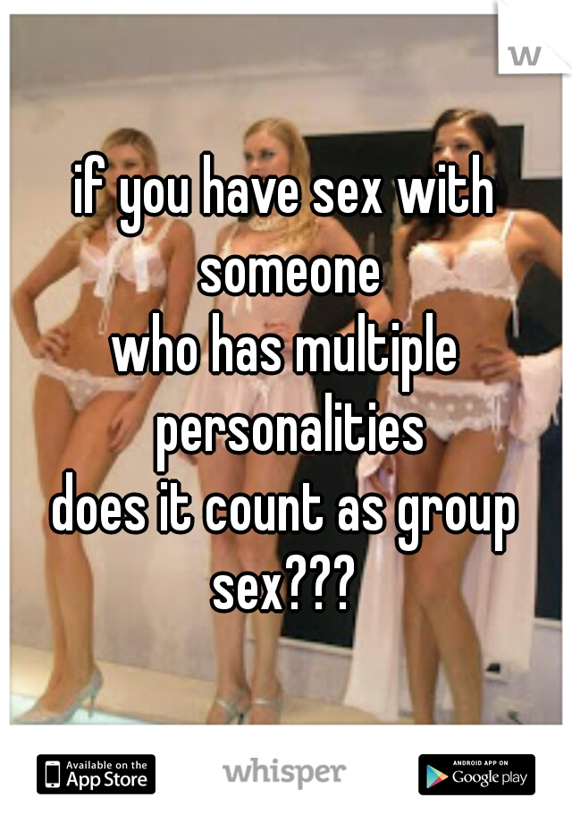 if you have sex with someone who has multiple personalities does it count as group sex???
