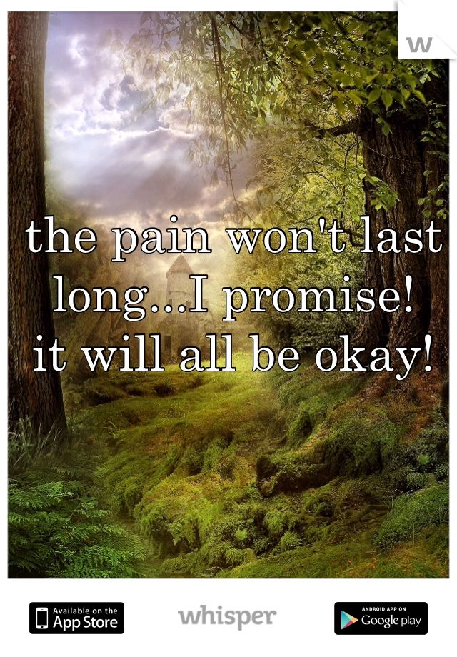 the pain won't last long...I promise!  it will all be okay!