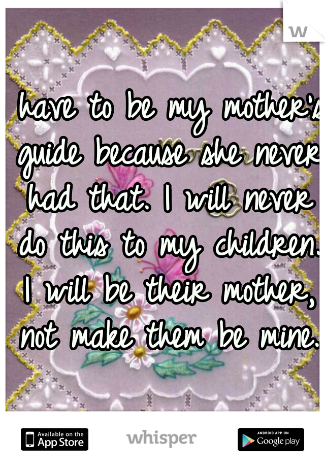 I have to be my mother's guide because she never had that. I will never do this to my children. I will be their mother, not make them be mine.