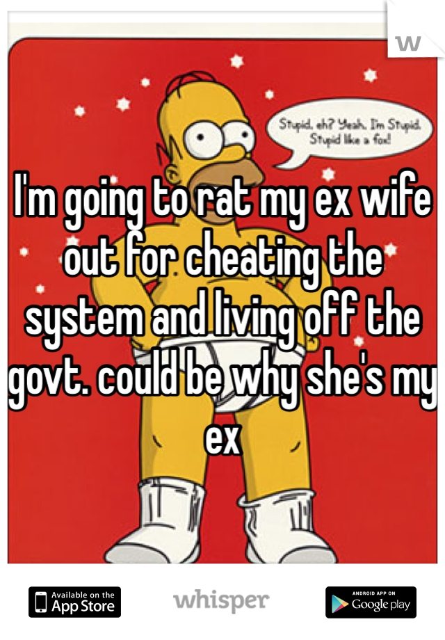 I'm going to rat my ex wife out for cheating the system and living off the govt. could be why she's my ex