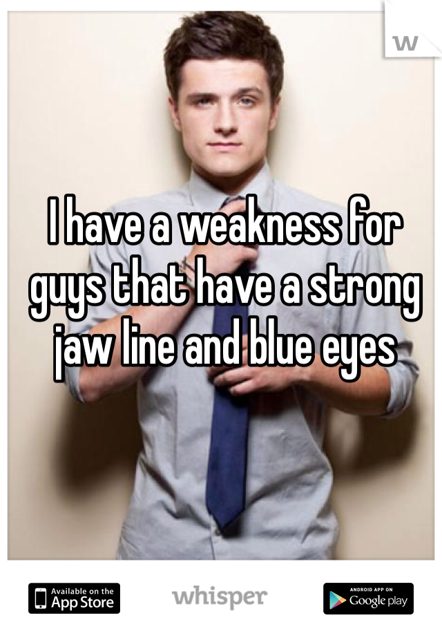 I have a weakness for guys that have a strong jaw line and blue eyes