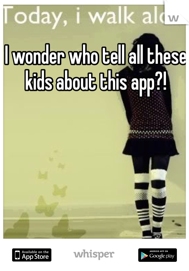 I wonder who tell all these kids about this app?!