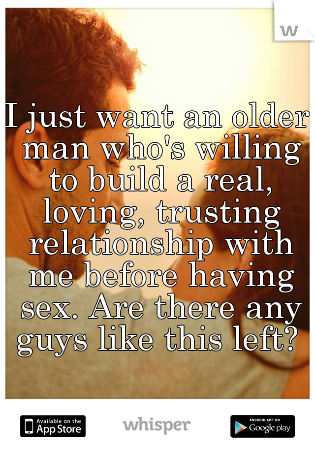 I just want an older man who's willing to build a real, loving, trusting relationship with me before having sex. Are there any guys like this left?