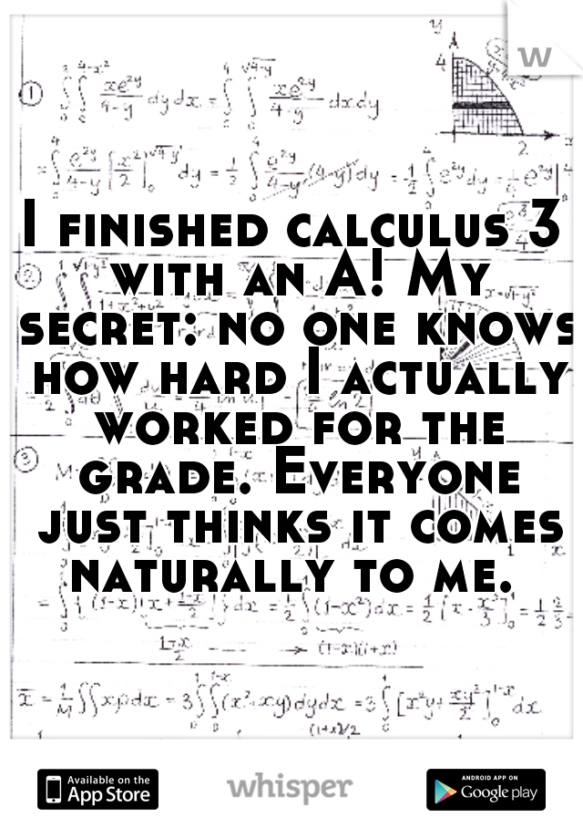 I finished calculus 3 with an A! My secret: no one knows how hard I actually worked for the grade. Everyone just thinks it comes naturally to me.
