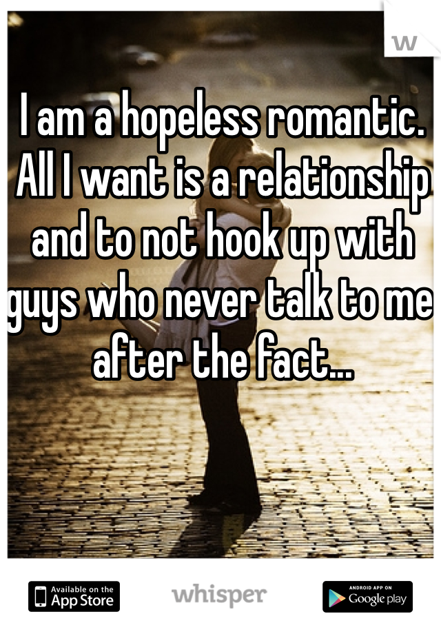 I am a hopeless romantic. All I want is a relationship and to not hook up with guys who never talk to me after the fact...