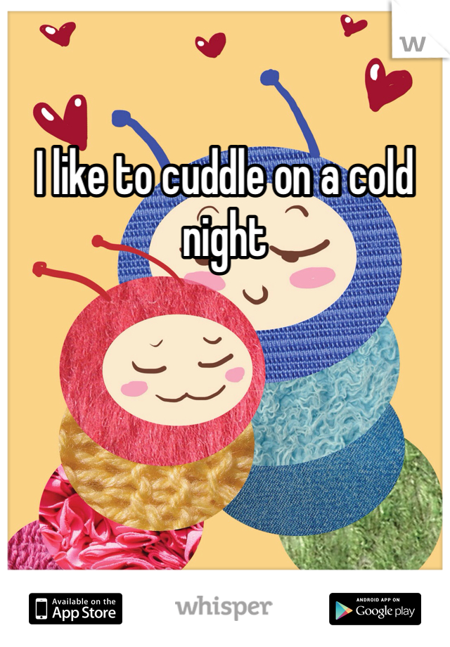 I like to cuddle on a cold night