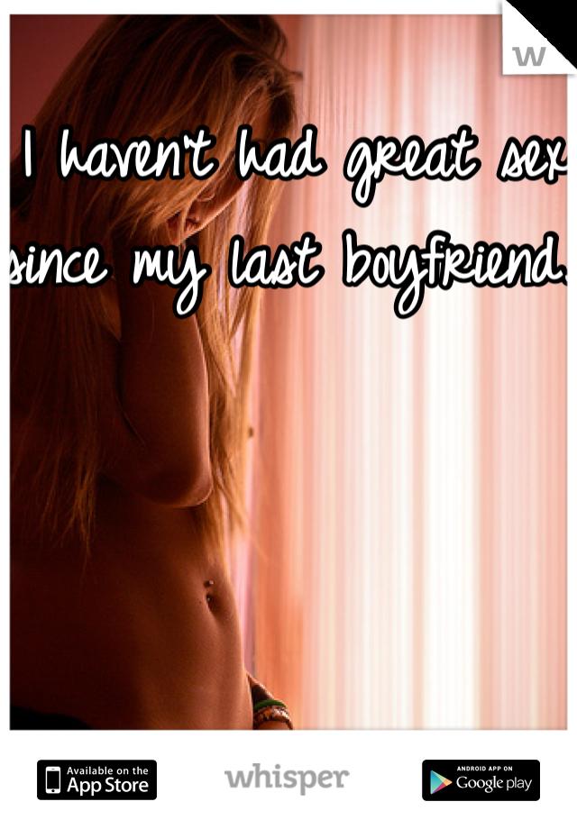 I haven't had great sex since my last boyfriend.