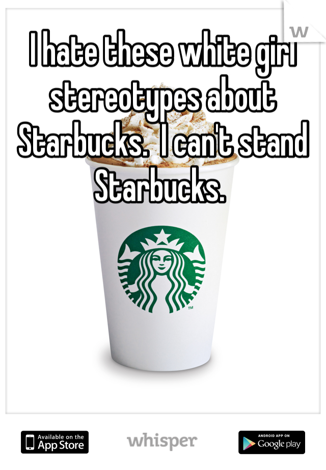 I hate these white girl stereotypes about Starbucks.  I can't stand Starbucks.