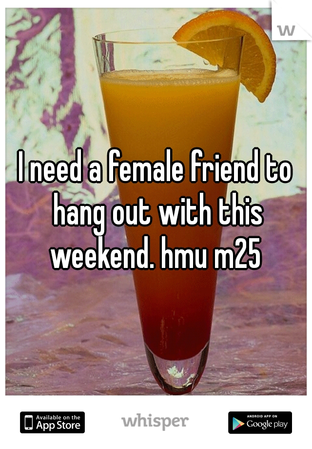 I need a female friend to hang out with this weekend. hmu m25