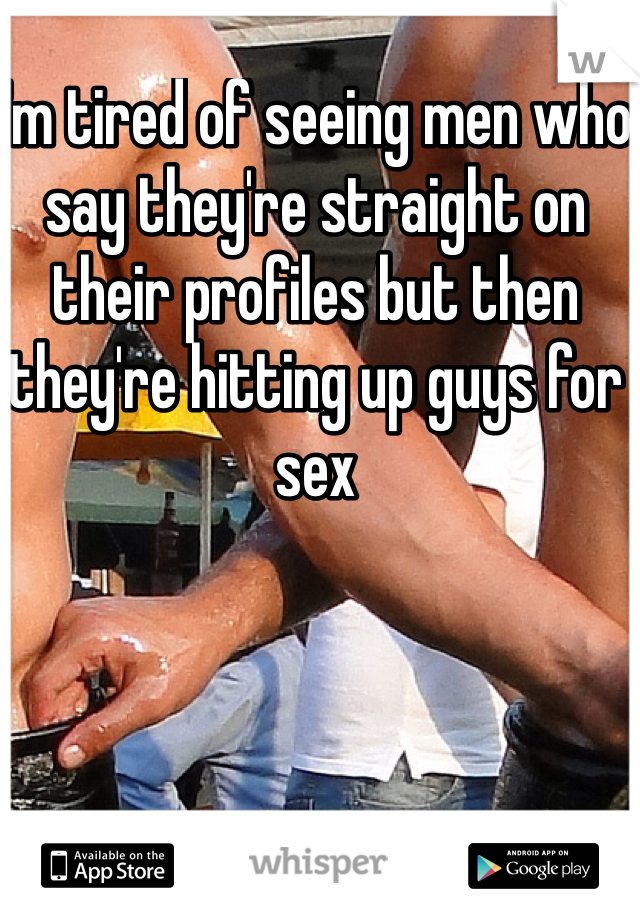 I'm tired of seeing men who say they're straight on their profiles but then they're hitting up guys for sex