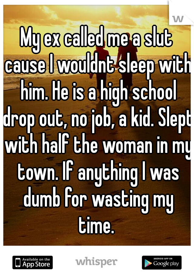 My ex called me a slut cause I wouldnt sleep with him. He is a high school drop out, no job, a kid. Slept with half the woman in my town. If anything I was dumb for wasting my time.