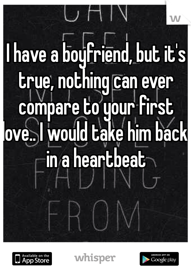 I have a boyfriend, but it's true, nothing can ever compare to your first love.. I would take him back in a heartbeat