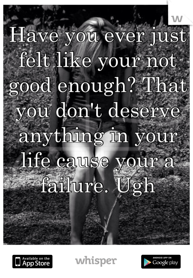 Have you ever just felt like your not good enough? That you don't deserve anything in your life cause your a failure. Ugh