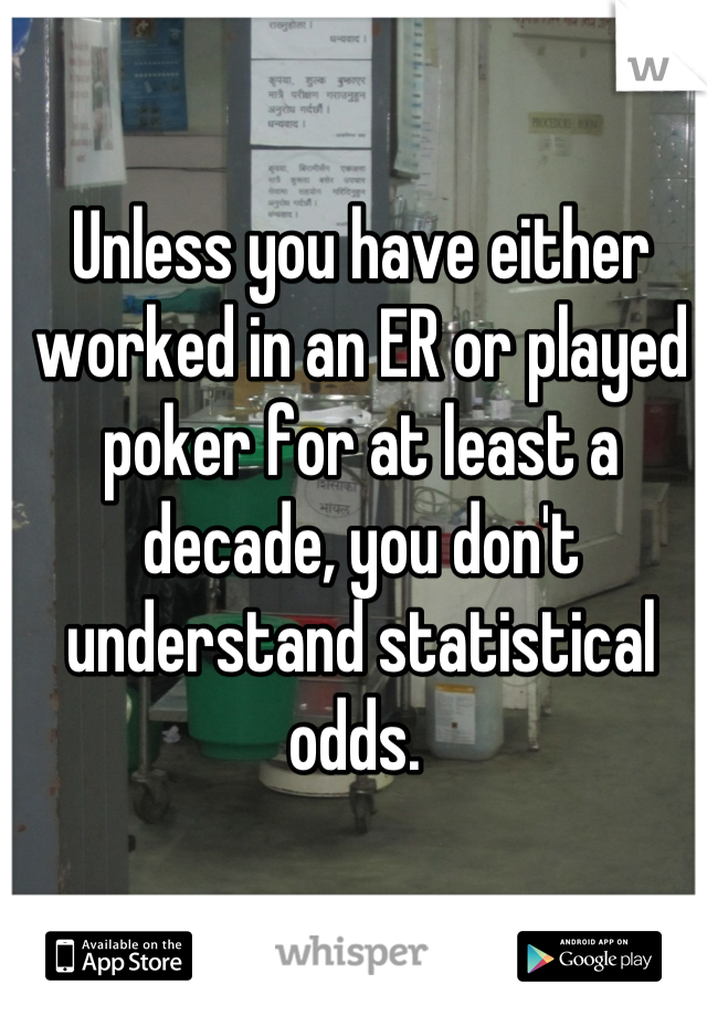 Unless you have either worked in an ER or played poker for at least a decade, you don't understand statistical odds.
