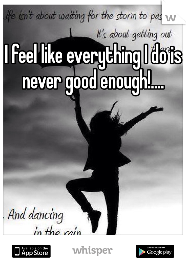 I feel like everything I do is never good enough!....