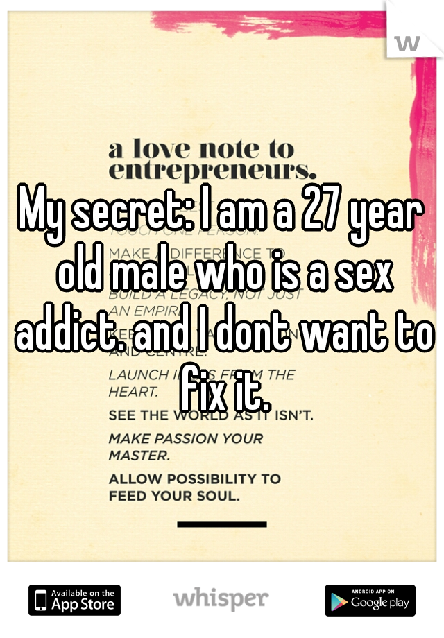 My secret: I am a 27 year old male who is a sex addict. and I dont want to fix it.