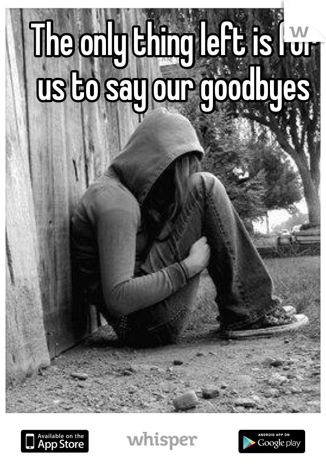 The only thing left is for us to say our goodbyes