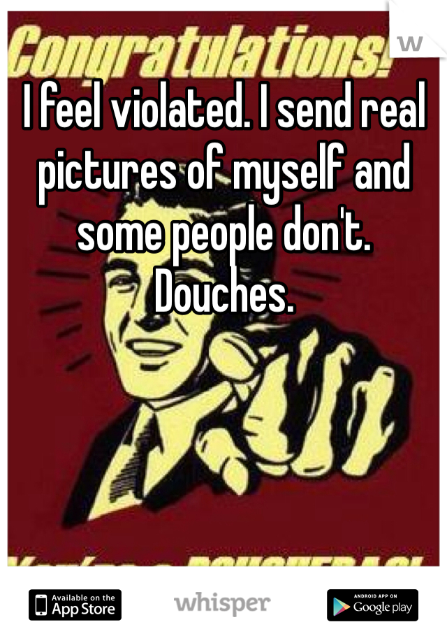 I feel violated. I send real pictures of myself and some people don't. Douches.