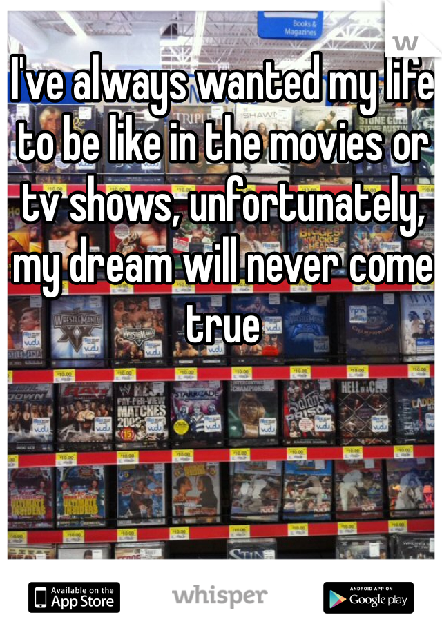 I've always wanted my life to be like in the movies or tv shows, unfortunately, my dream will never come true