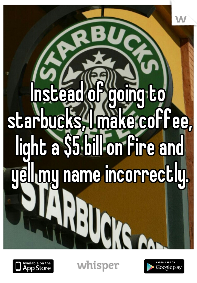 Instead of going to starbucks, I make coffee, light a $5 bill on fire and yell my name incorrectly.
