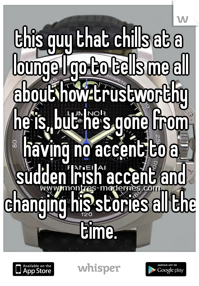 this guy that chills at a lounge I go to tells me all about how trustworthy he is, but he's gone from having no accent to a sudden Irish accent and changing his stories all the time.