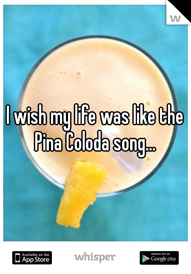 I wish my life was like the Pina Coloda song...
